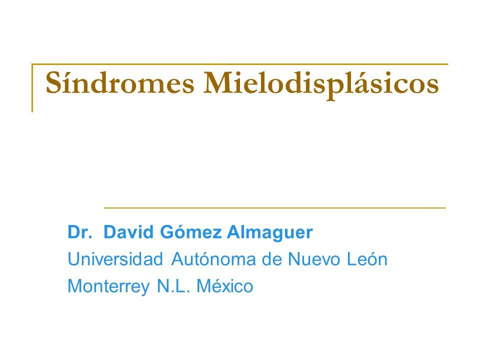 Síndromes Mielodisplásicos Dr. David Gómez Almaguer Universidad Autónoma de Nuevo León Monterrey N.L. México