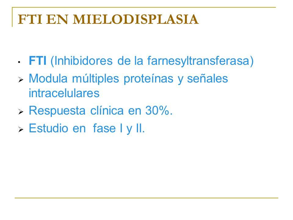 FTI EN MIELODISPLASIA FTI (Inhibidores de la farnesyltransferasa) Modula múltiples proteínas y señales intracelulares Respuesta clínica en 30%. Estudi