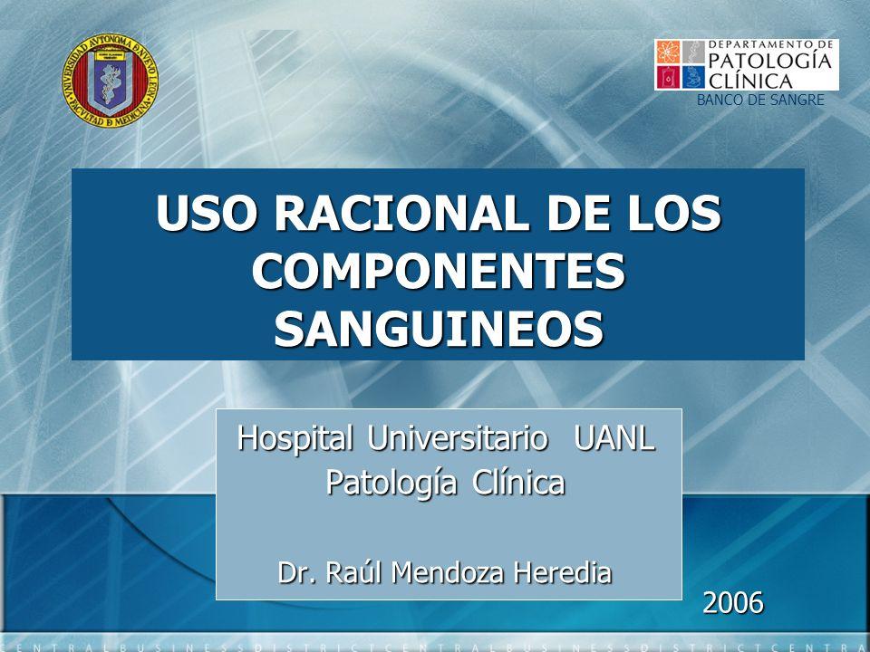 USO RACIONAL DE LOS COMPONENTES SANGUINEOS Hospital Universitario UANL Patología Clínica Dr. Raúl Mendoza Heredia BANCO DE SANGRE 2006