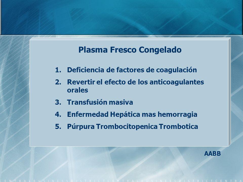 Plasma Fresco Congelado 1.Deficiencia de factores de coagulación 2.Revertir el efecto de los anticoagulantes orales 3.Transfusión masiva 4.Enfermedad