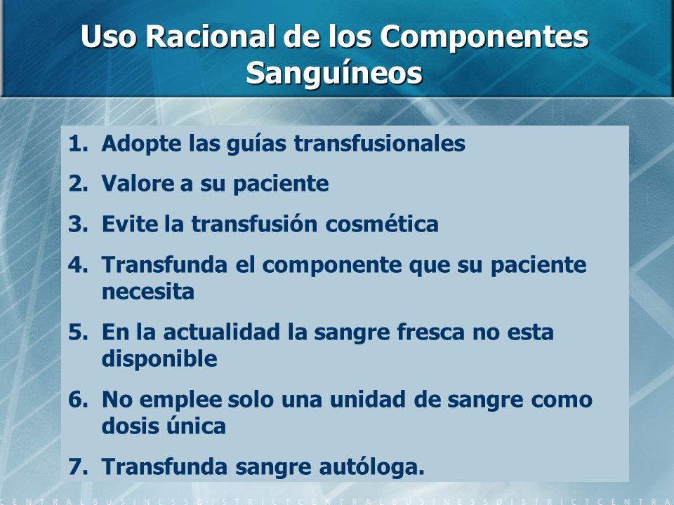 Uso Racional de los Componentes Sanguíneos 1.Adopte las guías transfusionales 2.Valore a su paciente 3.Evite la transfusión cosmética 4.Transfunda el