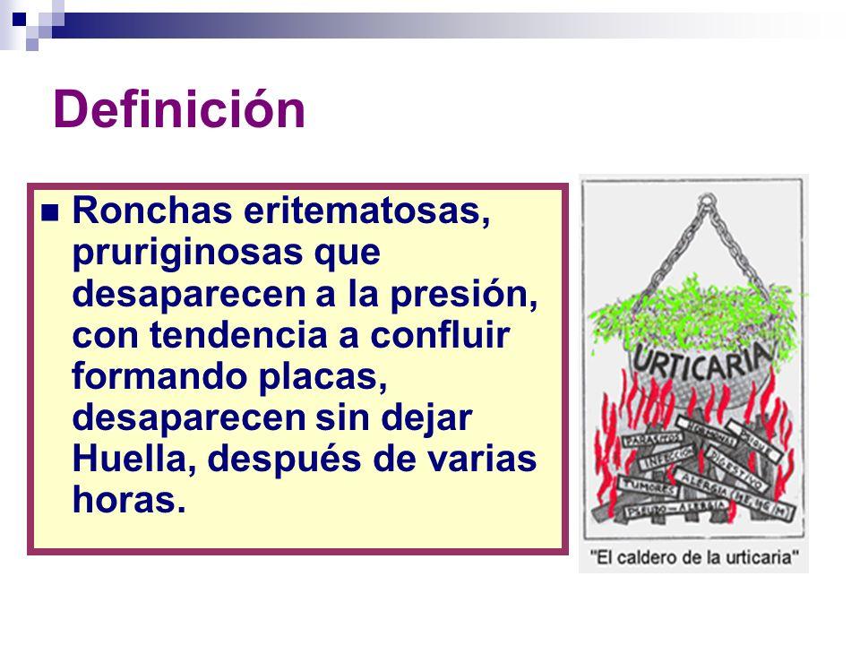 Definición Ronchas eritematosas, pruriginosas que desaparecen a la presión, con tendencia a confluir formando placas, desaparecen sin dejar Huella, de