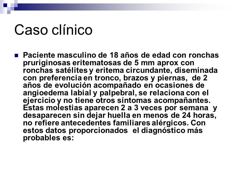 Caso clínico Paciente masculino de 18 años de edad con ronchas pruriginosas eritematosas de 5 mm aprox con ronchas satélites y eritema circundante, di