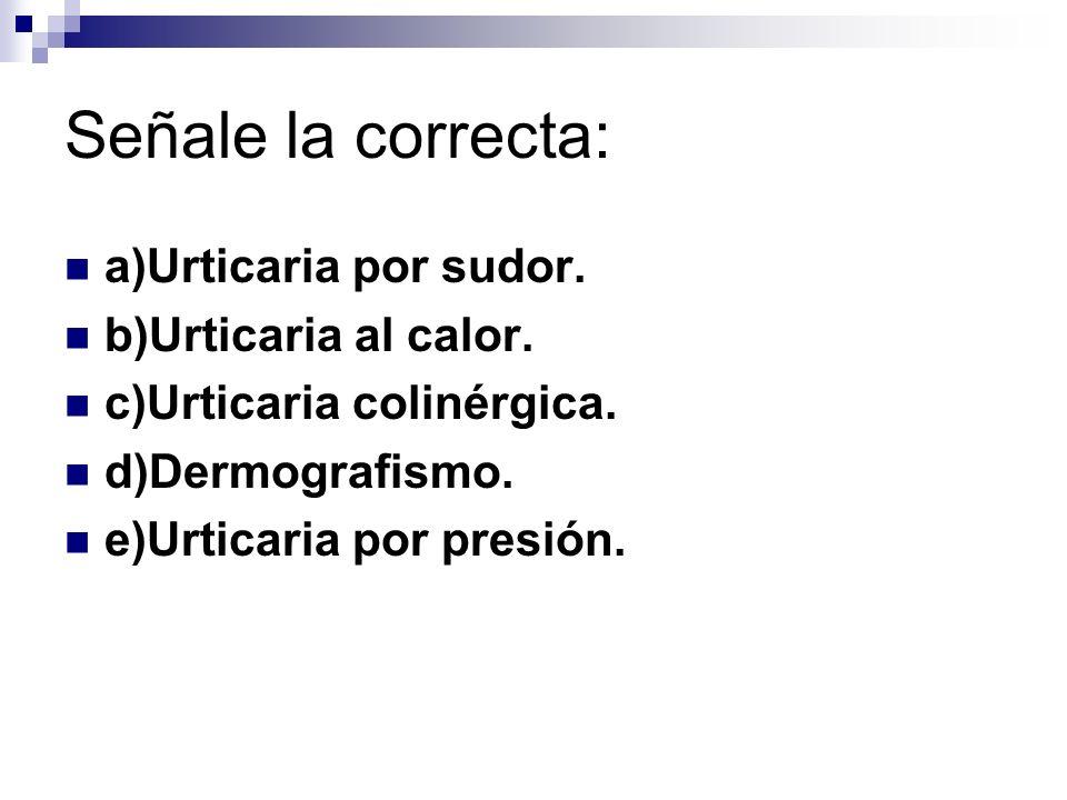 Señale la correcta: a)Urticaria por sudor. b)Urticaria al calor. c)Urticaria colinérgica. d)Dermografismo. e)Urticaria por presión.