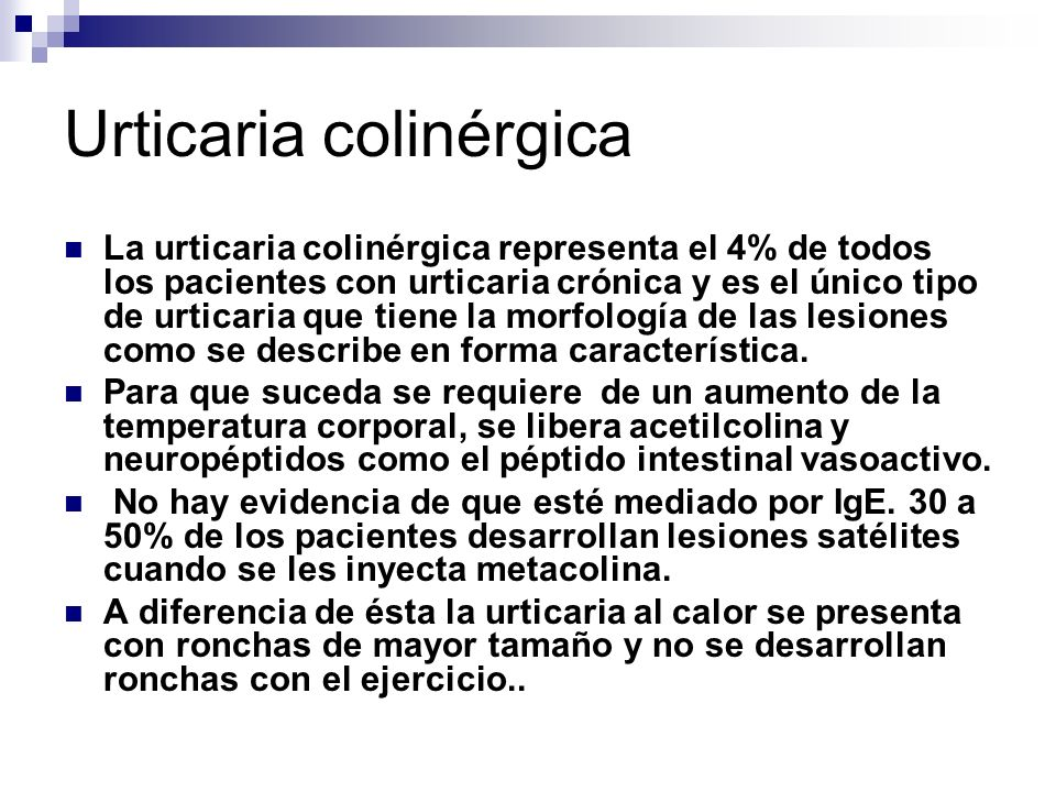 Urticaria colinérgica La urticaria colinérgica representa el 4% de todos los pacientes con urticaria crónica y es el único tipo de urticaria que tiene