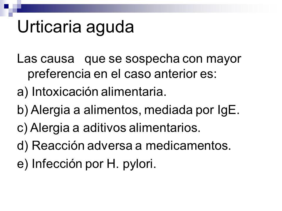 Urticaria aguda Las causa que se sospecha con mayor preferencia en el caso anterior es: a) Intoxicación alimentaria. b) Alergia a alimentos, mediada p