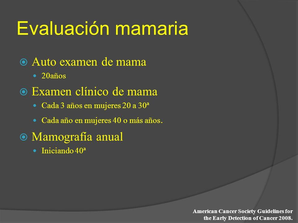 Evaluación mamaria Auto examen de mama 20años Examen clínico de mama Cada 3 años en mujeres 20 a 30ª Cada año en mujeres 40 o más años. Mamografía anu