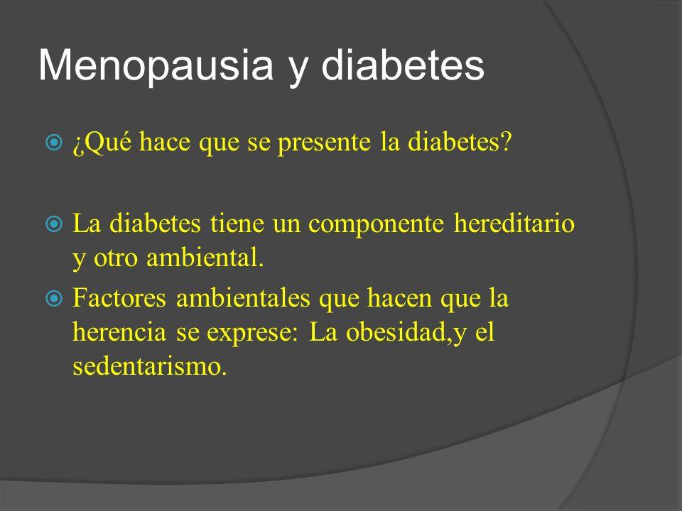 Menopausia y diabetes ¿Qué hace que se presente la diabetes? La diabetes tiene un componente hereditario y otro ambiental. Factores ambientales que ha