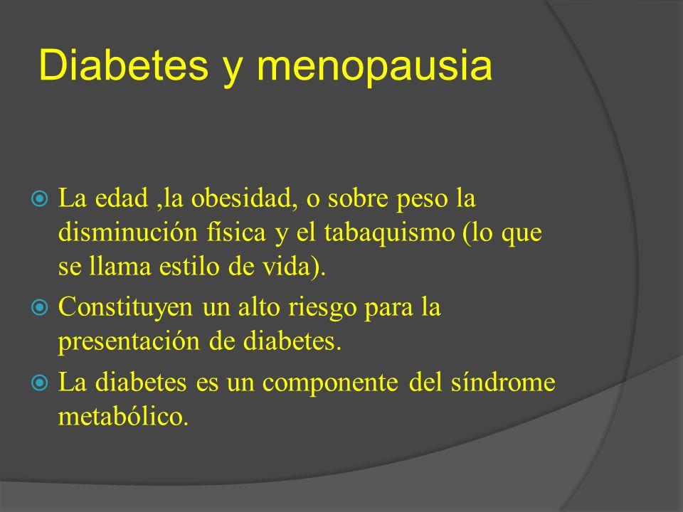 Diabetes y menopausia La edad,la obesidad, o sobre peso la disminución física y el tabaquismo (lo que se llama estilo de vida). Constituyen un alto ri