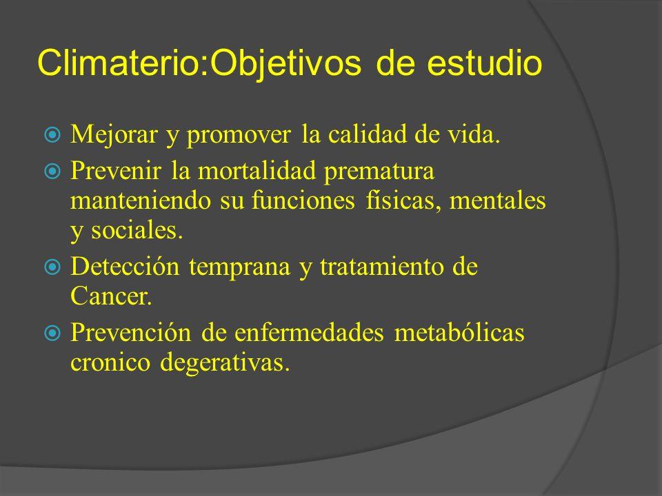 Climaterio:Objetivos de estudio Mejorar y promover la calidad de vida. Prevenir la mortalidad prematura manteniendo su funciones físicas, mentales y s