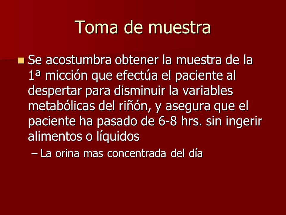 Toma de muestra Se acostumbra obtener la muestra de la 1ª micción que efectúa el paciente al despertar para disminuir la variables metabólicas del riñ