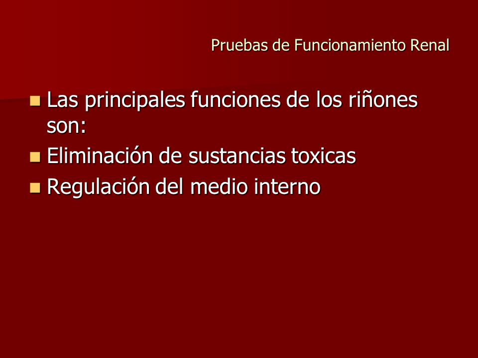 Pruebas de Funcionamiento Renal Las principales funciones de los riñones son: Las principales funciones de los riñones son: Eliminación de sustancias