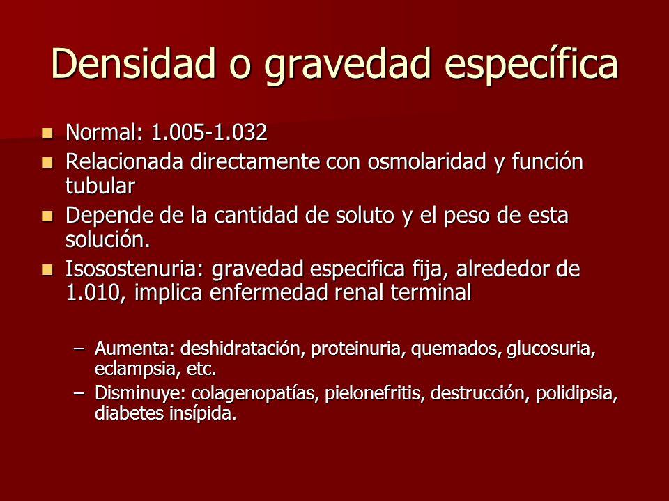 Densidad o gravedad específica Normal: 1.005-1.032 Normal: 1.005-1.032 Relacionada directamente con osmolaridad y función tubular Relacionada directam