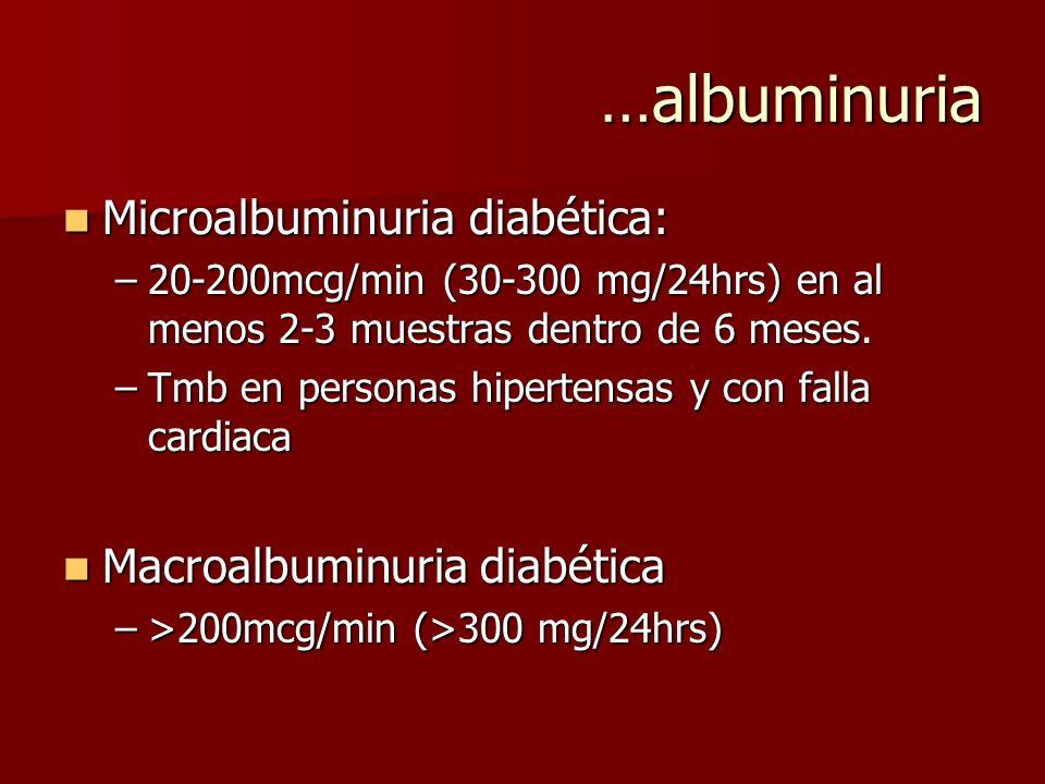 …albuminuria Microalbuminuria diabética: Microalbuminuria diabética: –20-200mcg/min (30-300 mg/24hrs) en al menos 2-3 muestras dentro de 6 meses. –Tmb