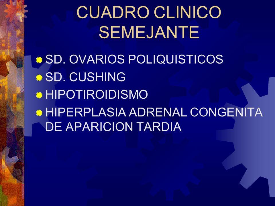CUADRO CLINICO SEMEJANTE SD. OVARIOS POLIQUISTICOS SD. CUSHING HIPOTIROIDISMO HIPERPLASIA ADRENAL CONGENITA DE APARICION TARDIA