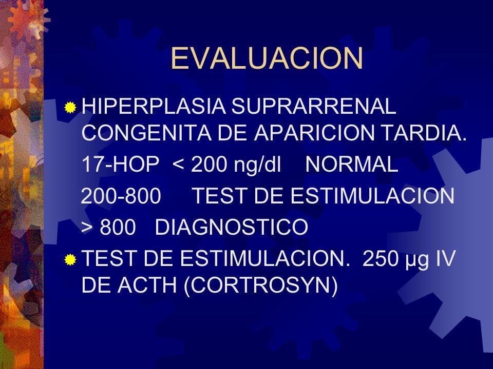 EVALUACION HIPERPLASIA SUPRARRENAL CONGENITA DE APARICION TARDIA. 17-HOP < 200 ng/dl NORMAL 200-800 TEST DE ESTIMULACION > 800 DIAGNOSTICO TEST DE EST