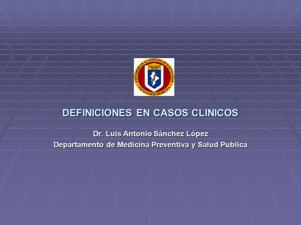 DEFINICIONES EN CASOS CLINICOS Dr. Luis Antonio Sánchez López Departamento de Medicina Preventiva y Salud Publica