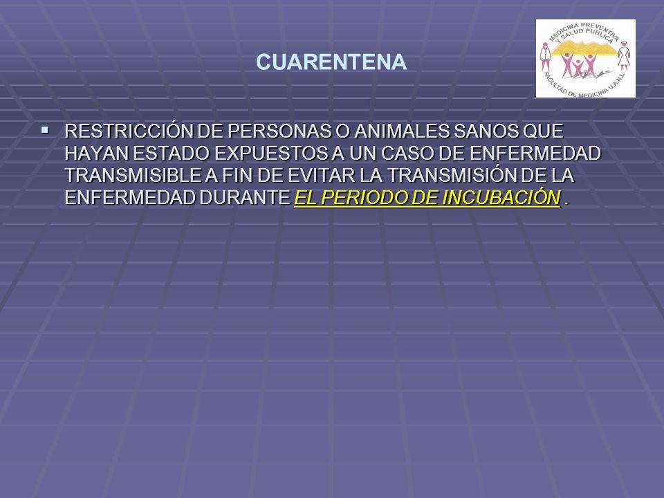 CUARENTENA RESTRICCIÓN DE PERSONAS O ANIMALES SANOS QUE HAYAN ESTADO EXPUESTOS A UN CASO DE ENFERMEDAD TRANSMISIBLE A FIN DE EVITAR LA TRANSMISIÓN DE LA ENFERMEDAD DURANTE EL PERIODO DE INCUBACIÓN.