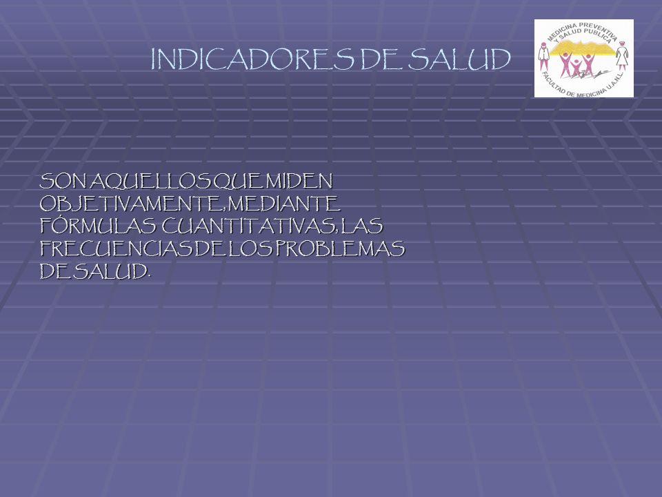 INDICADORES DE SALUD SON AQUELLOS QUE MIDEN OBJETIVAMENTE, MEDIANTE FÓRMULAS CUANTITATIVAS, LAS FRECUENCIAS DE LOS PROBLEMAS DE SALUD.