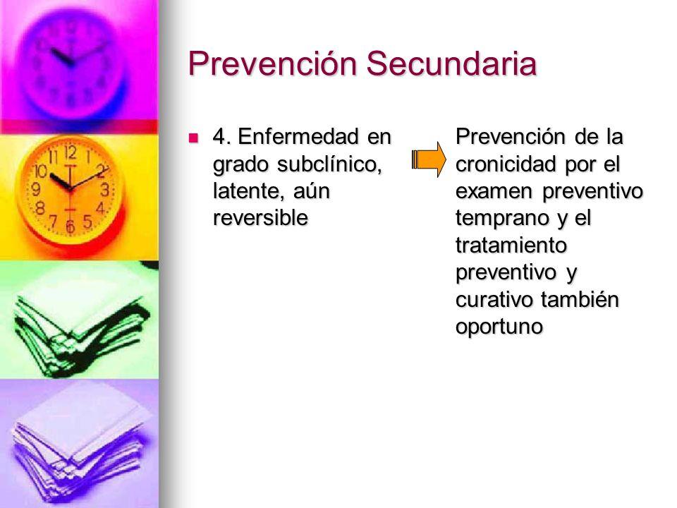 Prevención Secundaria 4. Enfermedad en grado subclínico, latente, aún reversible 4. Enfermedad en grado subclínico, latente, aún reversible Prevención