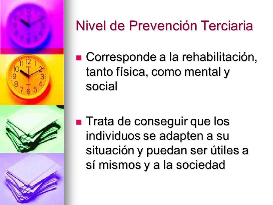 Nivel de Prevención Terciaria Corresponde a la rehabilitación, tanto física, como mental y social Corresponde a la rehabilitación, tanto física, como