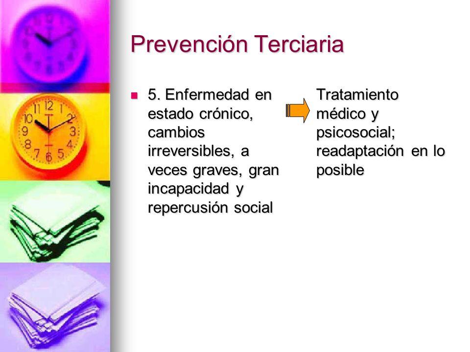 Prevención Terciaria 5. Enfermedad en estado crónico, cambios irreversibles, a veces graves, gran incapacidad y repercusión social 5. Enfermedad en es