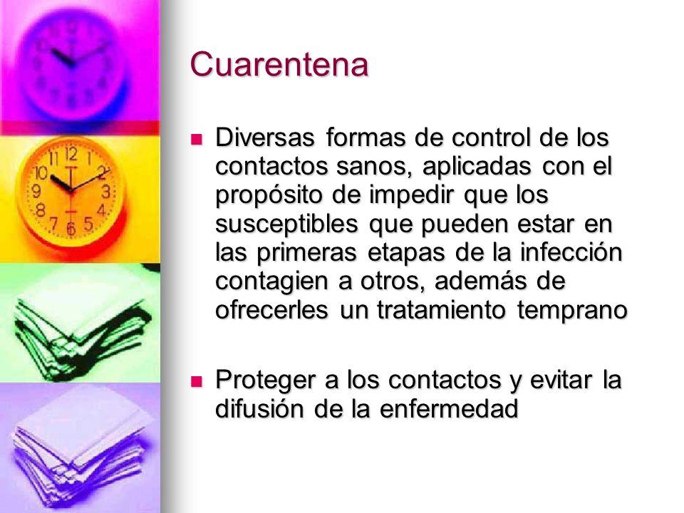 Cuarentena Diversas formas de control de los contactos sanos, aplicadas con el propósito de impedir que los susceptibles que pueden estar en las prime
