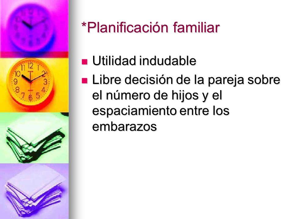 *Planificación familiar Utilidad indudable Utilidad indudable Libre decisión de la pareja sobre el número de hijos y el espaciamiento entre los embara