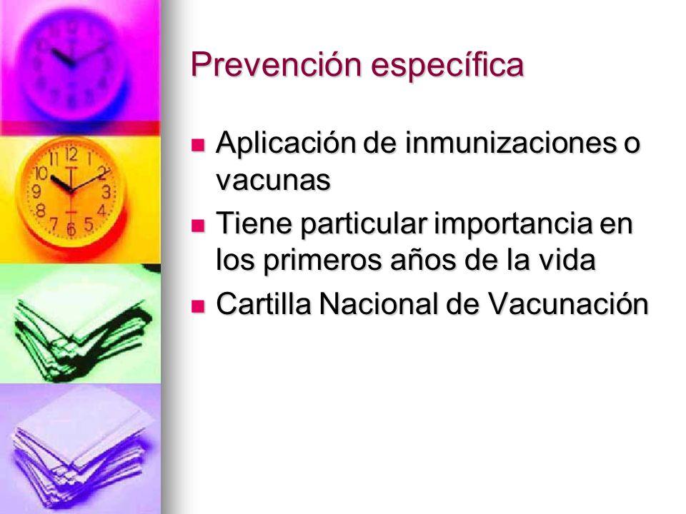 Prevención específica Aplicación de inmunizaciones o vacunas Aplicación de inmunizaciones o vacunas Tiene particular importancia en los primeros años