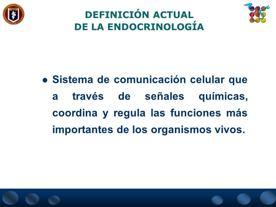 DEFINICIÓN ACTUAL DE LA ENDOCRINOLOGÍA Sistema de comunicación celular que a través de señales químicas, coordina y regula las funciones más important