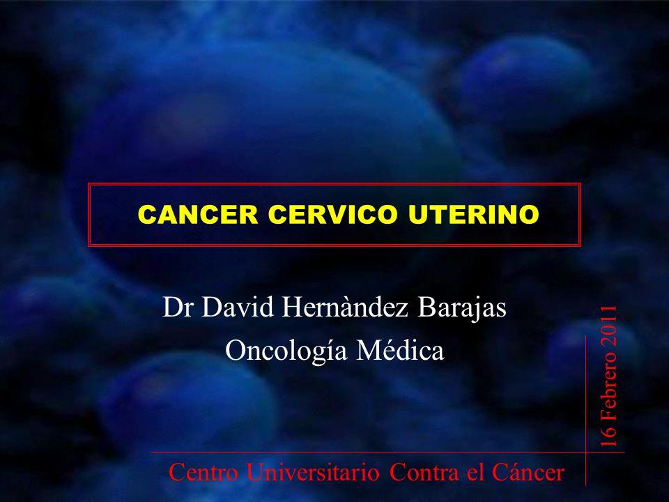 CANCER CERVICO UTERINO Dr David Hernàndez Barajas Oncología Médica Centro Universitario Contra el Cáncer 16 Febrero 2011