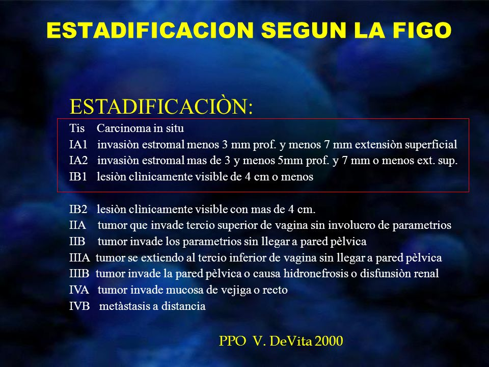 ESTADIFICACION SEGUN LA FIGO PPO V. DeVita 2000 ESTADIFICACIÒN: Tis Carcinoma in situ IA1 invasiòn estromal menos 3 mm prof. y menos 7 mm extensiòn su