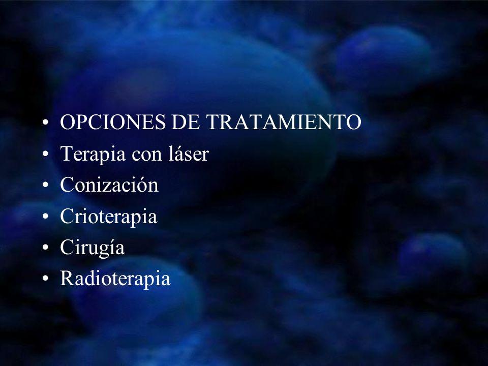 OPCIONES DE TRATAMIENTO Terapia con láser Conización Crioterapia Cirugía Radioterapia