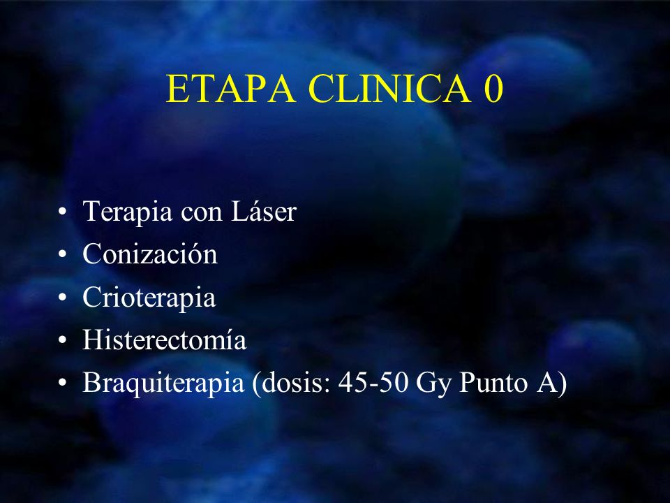 ETAPA CLINICA 0 Terapia con Láser Conización Crioterapia Histerectomía Braquiterapia (dosis: 45-50 Gy Punto A)