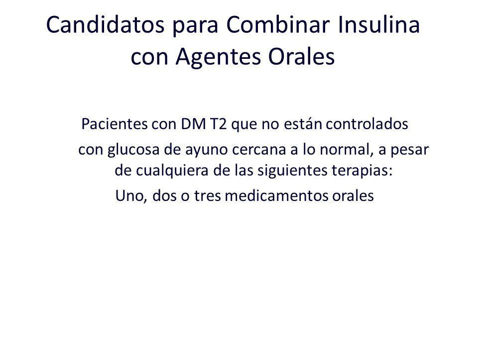 Candidatos para Combinar Insulina con Agentes Orales Pacientes con DM T2 que no están controlados con glucosa de ayuno cercana a lo normal, a pesar de