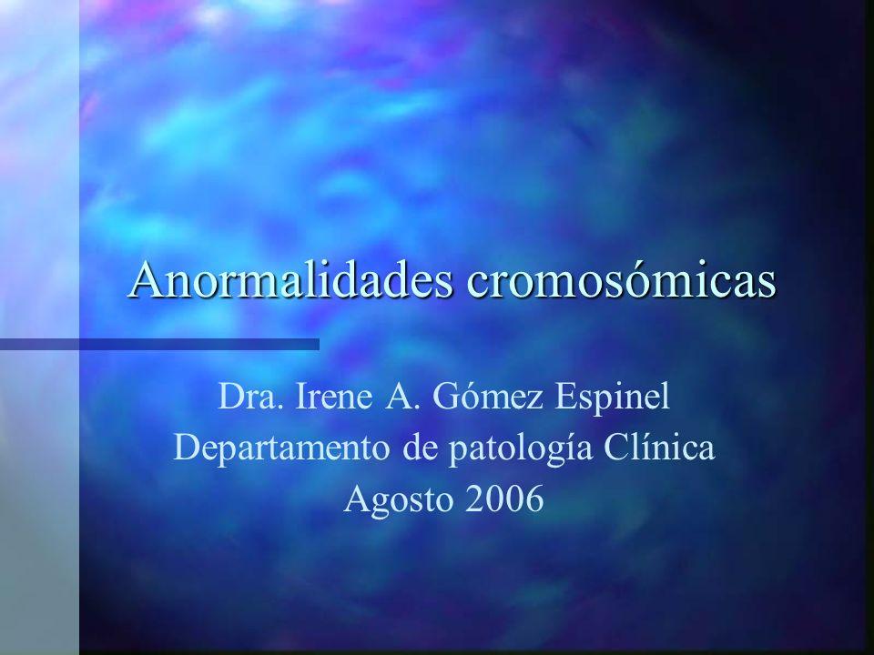 Anormalidades cromosómicas Dra. Irene A. Gómez Espinel Departamento de patología Clínica Agosto 2006