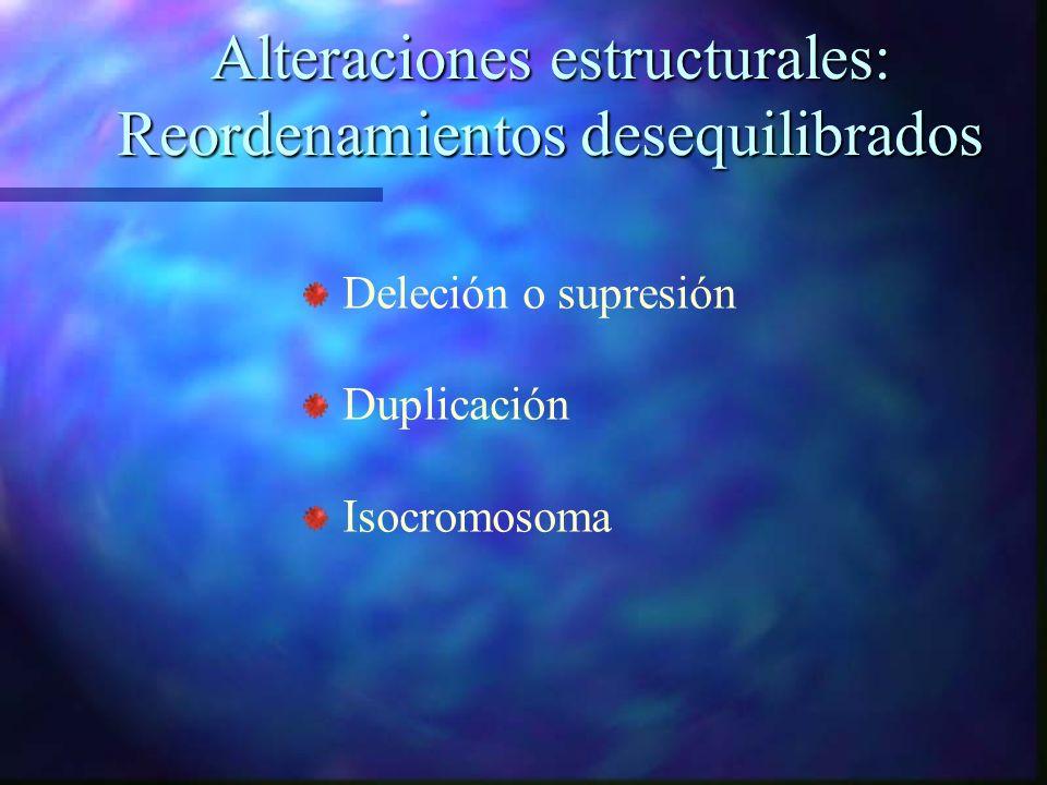 Alteraciones estructurales: Reordenamientos desequilibrados Deleción o supresión Duplicación Isocromosoma