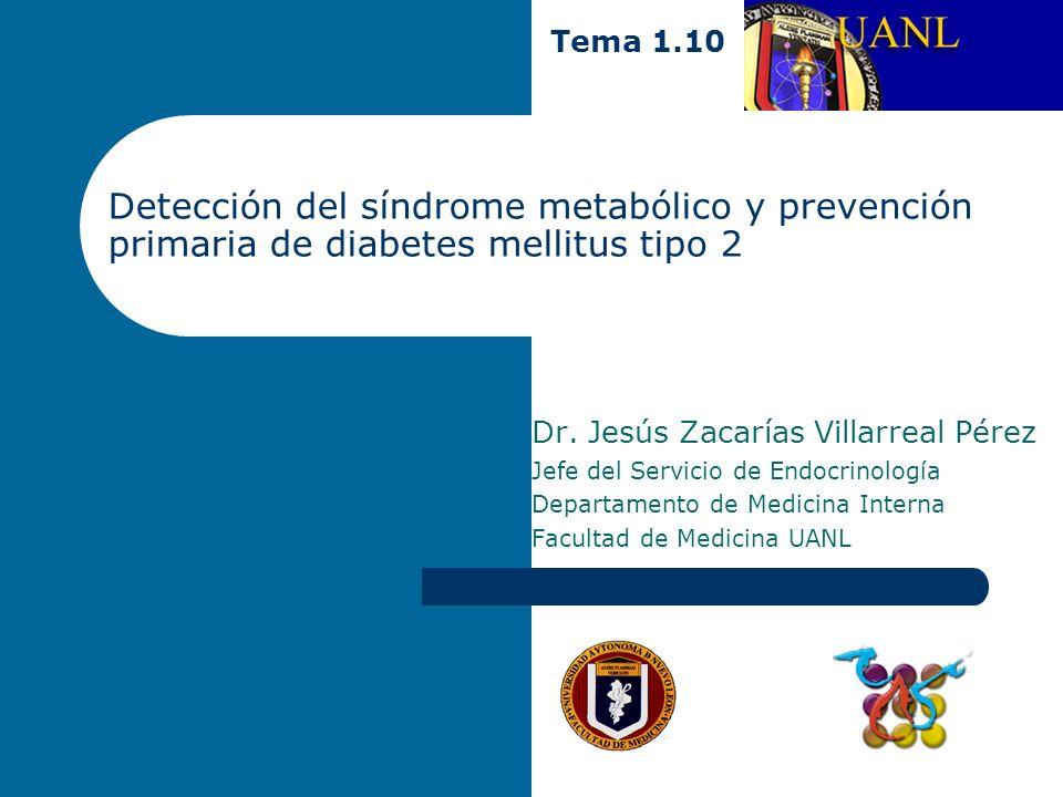 Detección del síndrome metabólico y prevención primaria de diabetes mellitus tipo 2 Tema 1.10 Dr. Jesús Zacarías Villarreal Pérez Jefe del Servicio de