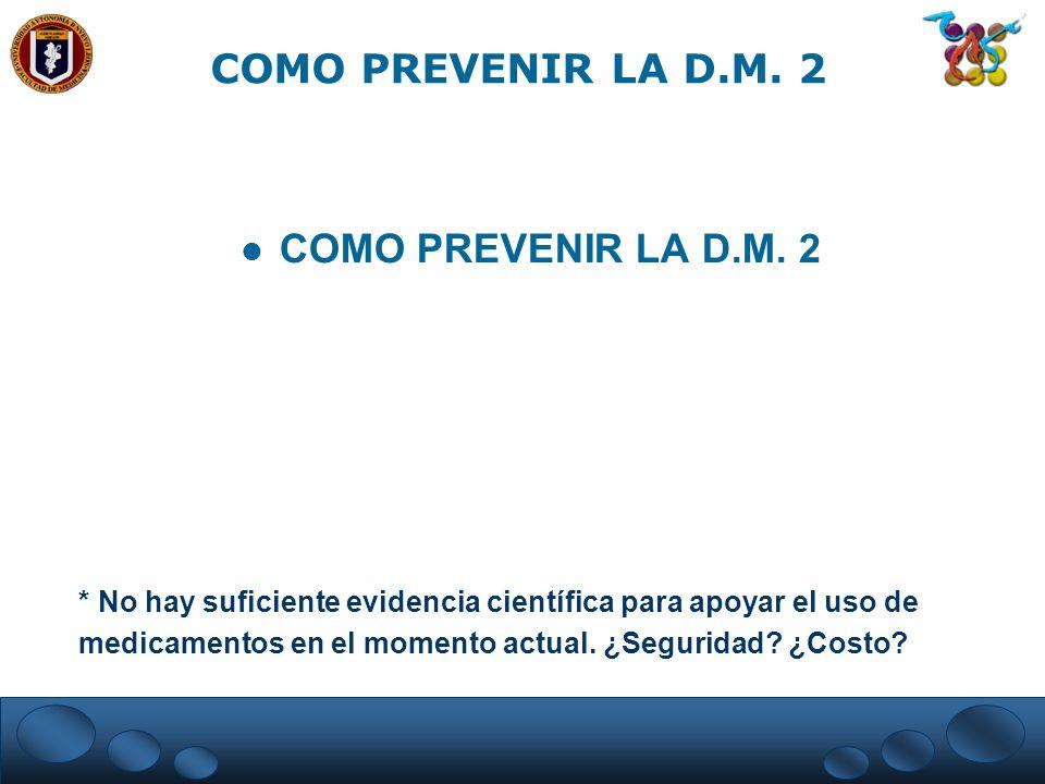 COMO PREVENIR LA D.M. 2 * No hay suficiente evidencia científica para apoyar el uso de medicamentos en el momento actual. ¿Seguridad? ¿Costo?