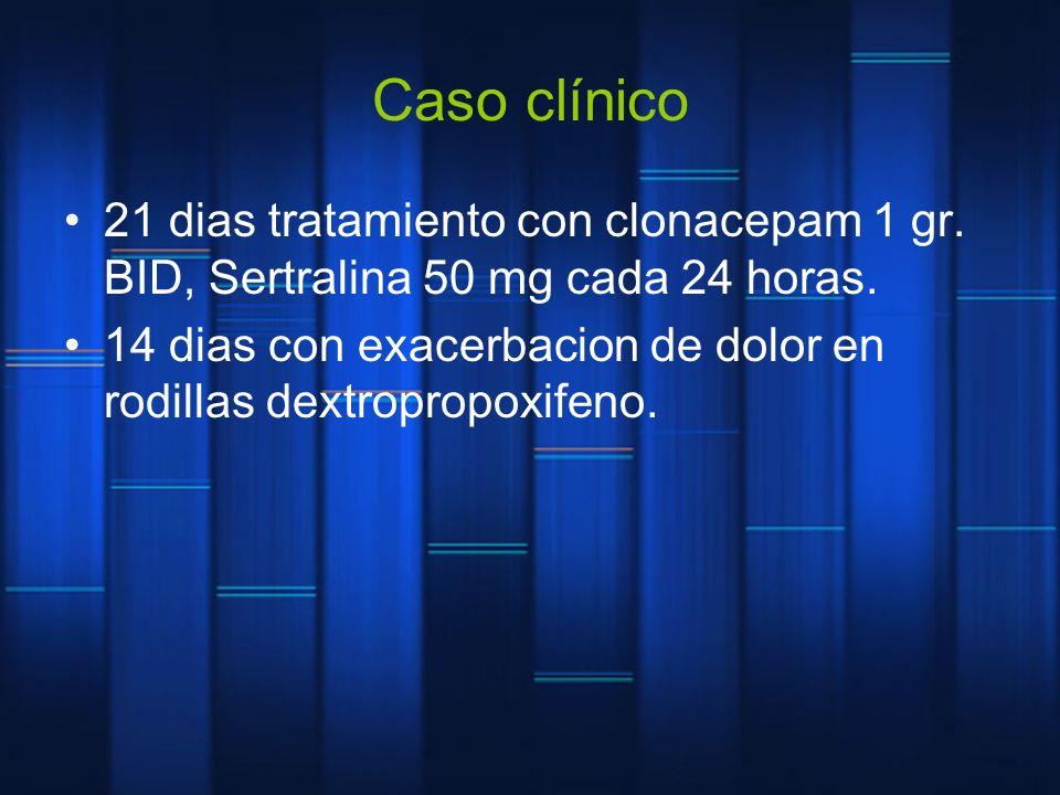 Caso clínico 21 dias tratamiento con clonacepam 1 gr. BID, Sertralina 50 mg cada 24 horas. 14 dias con exacerbacion de dolor en rodillas dextropropoxi