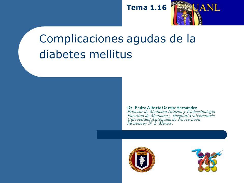 Complicaciones agudas de la diabetes mellitus Dr. Pedro Alberto García-Hernández Profesor de Medicina Interna y Endocrinología Facultad de Medicina y