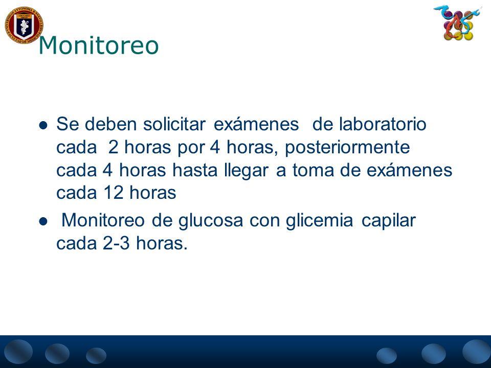 Monitoreo Se deben solicitar exámenes de laboratorio cada 2 horas por 4 horas, posteriormente cada 4 horas hasta llegar a toma de exámenes cada 12 hor