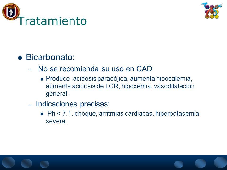 Tratamiento Bicarbonato: – No se recomienda su uso en CAD Produce acidosis paradójica, aumenta hipocalemia, aumenta acidosis de LCR, hipoxemia, vasodi