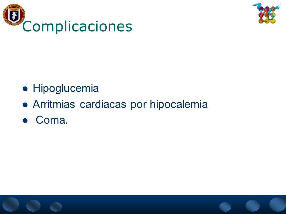Complicaciones Hipoglucemia Arritmias cardiacas por hipocalemia Coma.