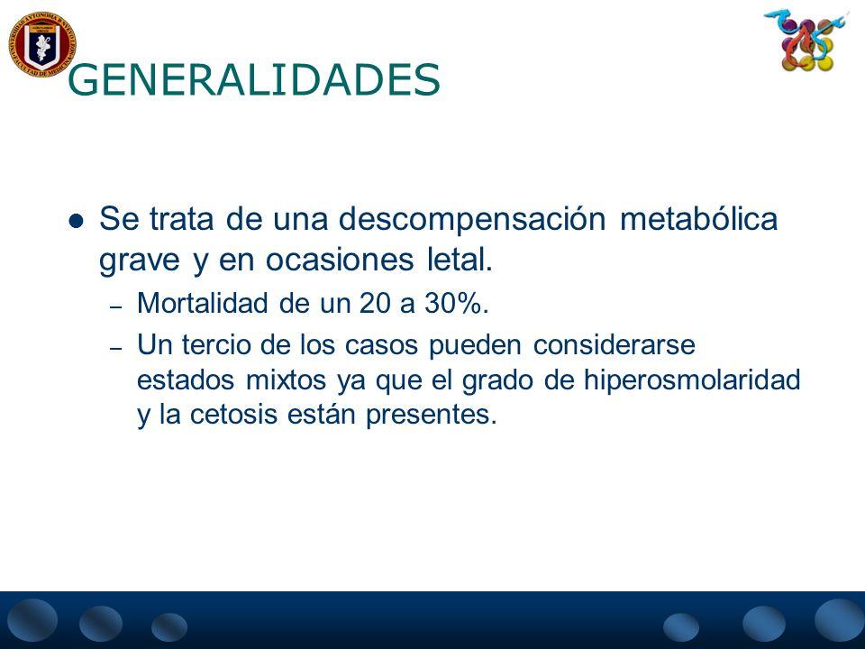 GENERALIDADES Se trata de una descompensación metabólica grave y en ocasiones letal. – Mortalidad de un 20 a 30%. – Un tercio de los casos pueden cons