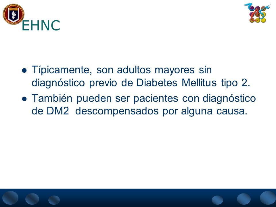 EHNC Típicamente, son adultos mayores sin diagnóstico previo de Diabetes Mellitus tipo 2. También pueden ser pacientes con diagnóstico de DM2 descompe