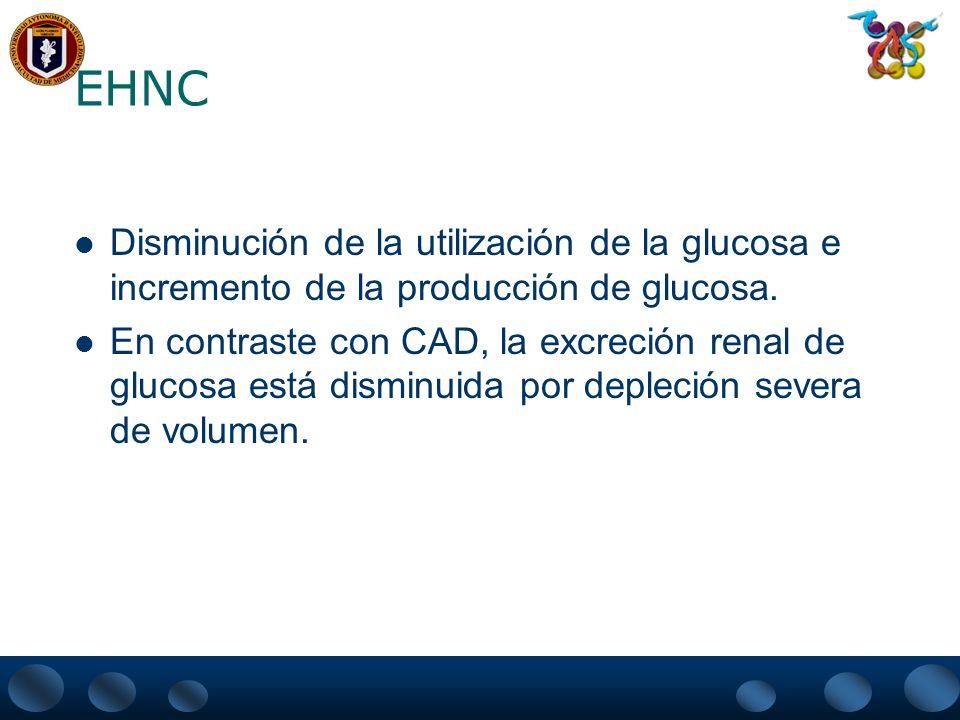 EHNC Disminución de la utilización de la glucosa e incremento de la producción de glucosa. En contraste con CAD, la excreción renal de glucosa está di