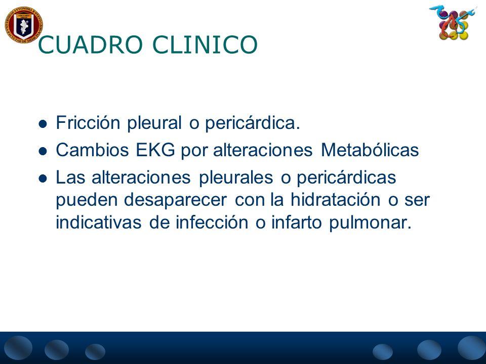 CUADRO CLINICO Fricción pleural o pericárdica. Cambios EKG por alteraciones Metabólicas Las alteraciones pleurales o pericárdicas pueden desaparecer c