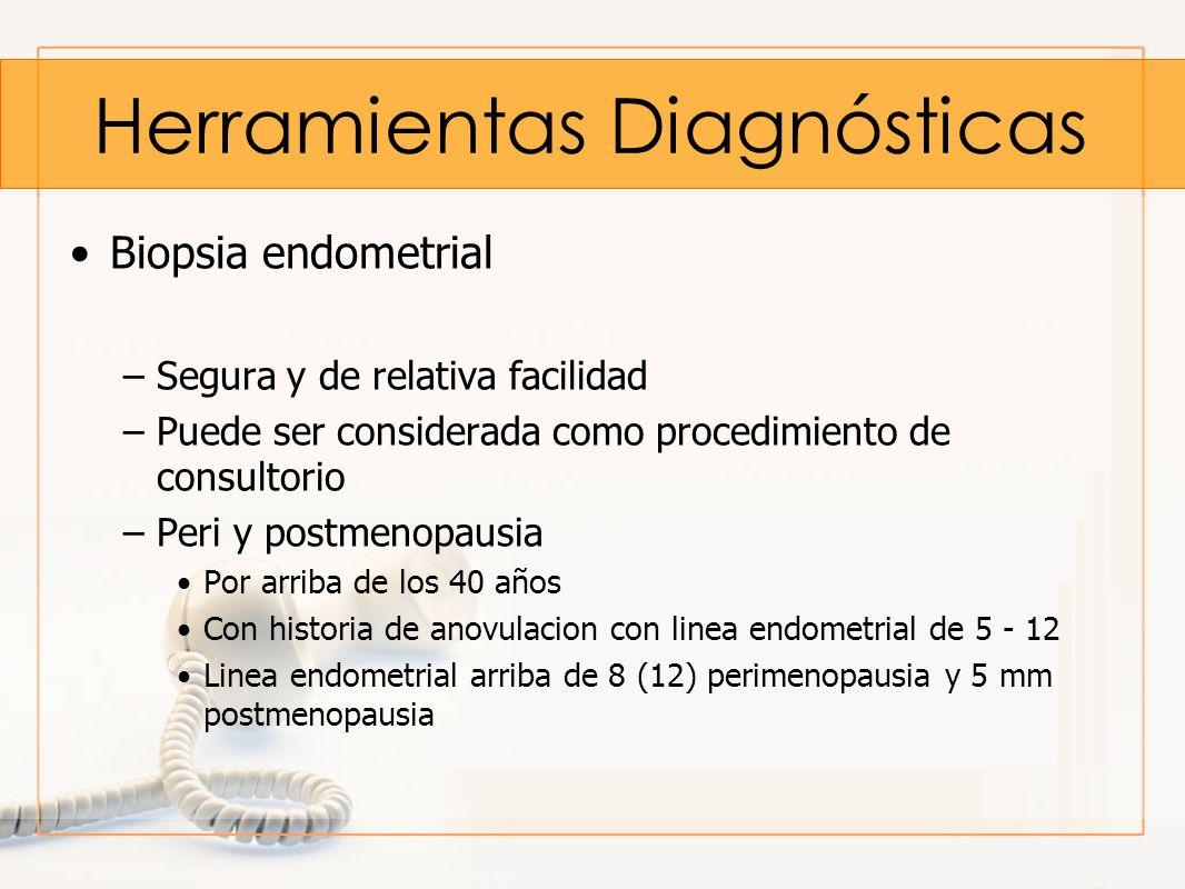 Herramientas Diagnósticas Biopsia endometrial –Segura y de relativa facilidad –Puede ser considerada como procedimiento de consultorio –Peri y postmen