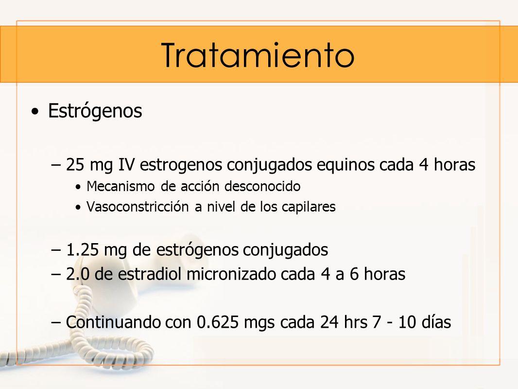 Tratamiento Estrógenos –25 mg IV estrogenos conjugados equinos cada 4 horas Mecanismo de acción desconocido Vasoconstricción a nivel de los capilares